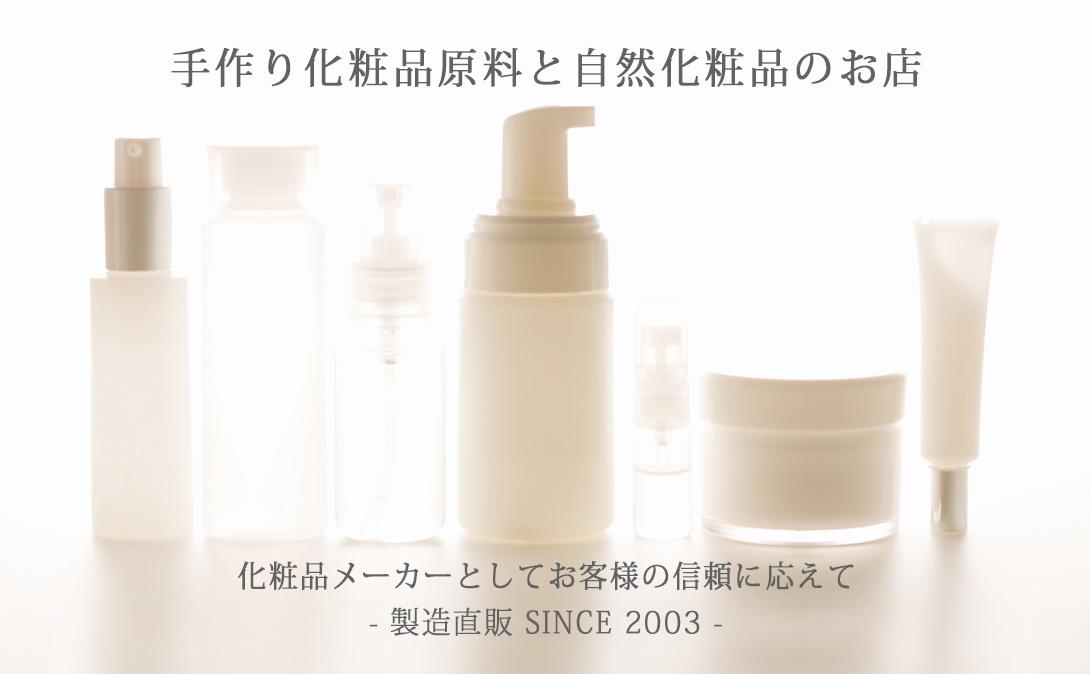 手作り化粧品原料と自然化粧品のお店 化粧品メーカーとしてお客様の信頼に応えて - 製造直販 SINCE 2003 -